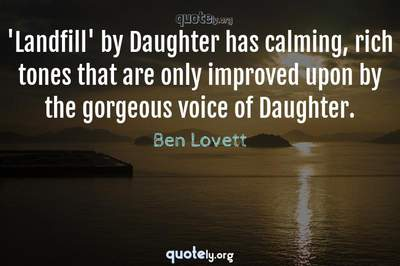 Photo Quote of 'Landfill' by Daughter has calming, rich tones that are only improved upon by the gorgeous voice of Daughter.