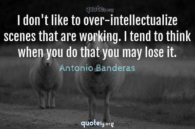 Photo Quote of I don't like to over-intellectualize scenes that are working. I tend to think when you do that you may lose it.