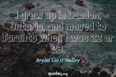 Photo Quote of I grew up in London, Ontario, and moved to Toronto when I was 22 or 23.