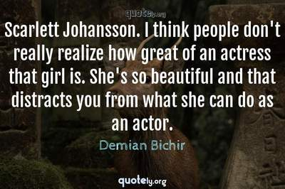 Photo Quote of Scarlett Johansson. I think people don't really realize how great of an actress that girl is. She's so beautiful and that distracts you from what she can do as an actor.