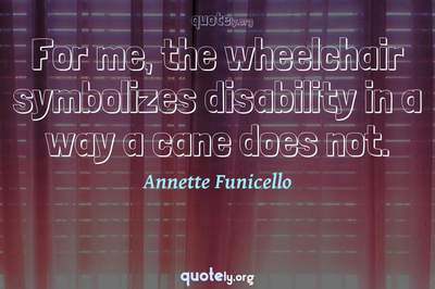 Photo Quote of For me, the wheelchair symbolizes disability in a way a cane does not.