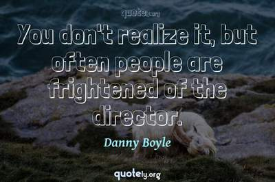 Photo Quote of You don't realize it, but often people are frightened of the director.