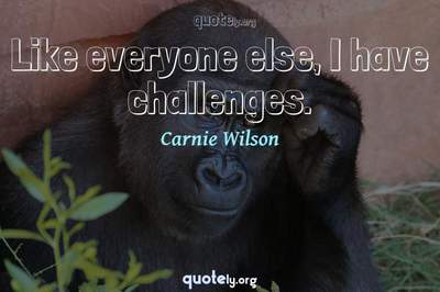 Photo Quote of Like everyone else, I have challenges.
