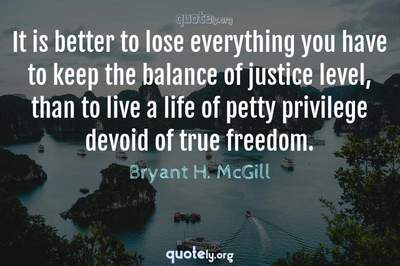 Photo Quote of It is better to lose everything you have to keep the balance of justice level, than to live a life of petty privilege devoid of true freedom.