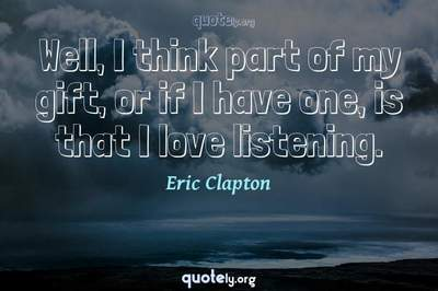Photo Quote of Well, I think part of my gift, or if I have one, is that I love listening.