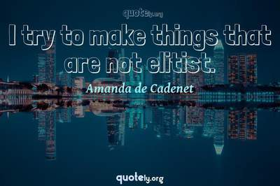Photo Quote of I try to make things that are not elitist.