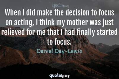 Photo Quote of When I did make the decision to focus on acting, I think my mother was just relieved for me that I had finally started to focus.