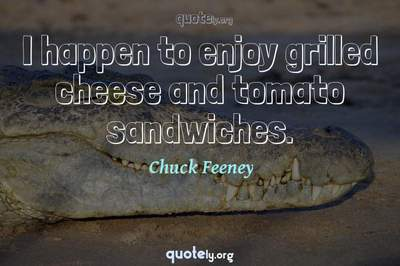 Photo Quote of I happen to enjoy grilled cheese and tomato sandwiches.