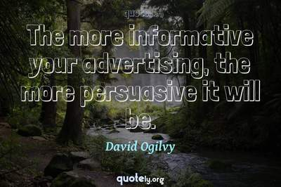 Photo Quote of The more informative your advertising, the more persuasive it will be.