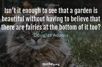 Photo Quote of Isn't it enough to see that a garden is beautiful without having to believe that there are fairies at the bottom of it too?