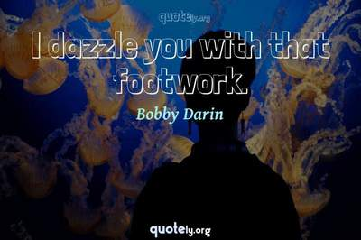 Photo Quote of I dazzle you with that footwork.