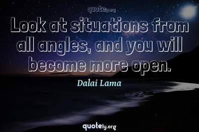 Photo Quote of Look at situations from all angles, and you will become more open.