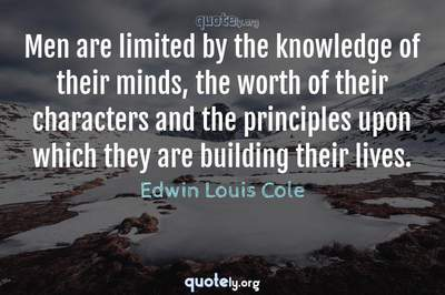 Photo Quote of Men are limited by the knowledge of their minds, the worth of their characters and the principles upon which they are building their lives.