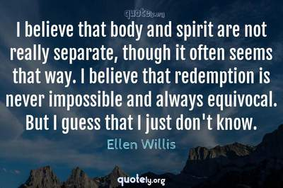 Photo Quote of I believe that body and spirit are not really separate, though it often seems that way. I believe that redemption is never impossible and always equivocal. But I guess that I just don't know.