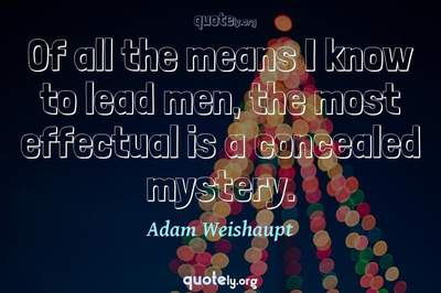 Photo Quote of Of all the means I know to lead men, the most effectual is a concealed mystery.