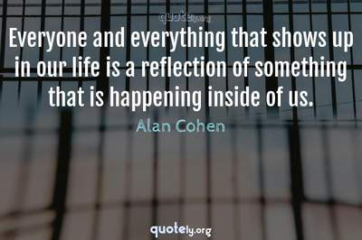 Photo Quote of Everyone and everything that shows up in our life is a reflection of something that is happening inside of us.