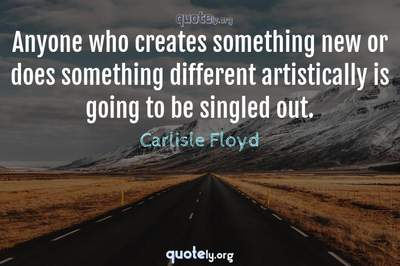 Photo Quote of Anyone who creates something new or does something different artistically is going to be singled out.