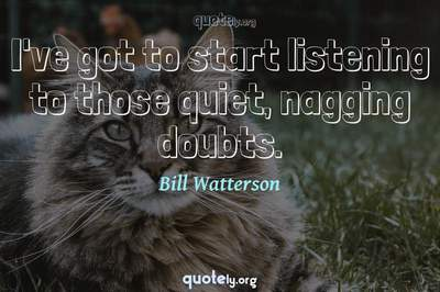 Photo Quote of I've got to start listening to those quiet, nagging doubts.