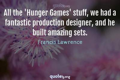 Photo Quote of All the 'Hunger Games' stuff, we had a fantastic production designer, and he built amazing sets.