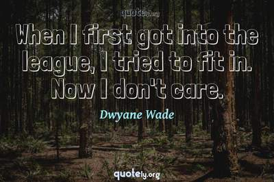 Photo Quote of When I first got into the league, I tried to fit in. Now I don't care.