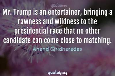 Photo Quote of Mr. Trump is an entertainer, bringing a rawness and wildness to the presidential race that no other candidate can come close to matching.