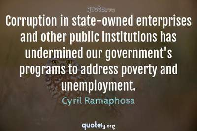 Photo Quote of Corruption in state-owned enterprises and other public institutions has undermined our government's programs to address poverty and unemployment.