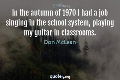 Photo Quote of In the autumn of 1970 I had a job singing in the school system, playing my guitar in classrooms.