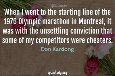 Photo Quote of When I went to the starting line of the 1976 Olympic marathon in Montreal, it was with the unsettling conviction that some of my competitors were cheaters.
