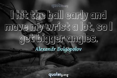 Photo Quote of I hit the ball early and move my wrist a lot, so I get bigger angles.