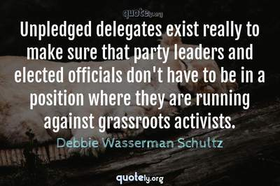 Photo Quote of Unpledged delegates exist really to make sure that party leaders and elected officials don't have to be in a position where they are running against grassroots activists.