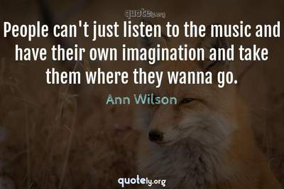 Photo Quote of People can't just listen to the music and have their own imagination and take them where they wanna go.