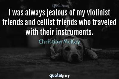 Photo Quote of I was always jealous of my violinist friends and cellist friends who traveled with their instruments.