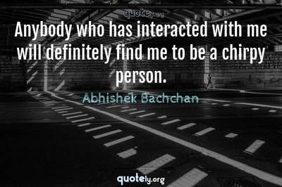 Photo Quote of Anybody who has interacted with me will definitely find me to be a chirpy person.