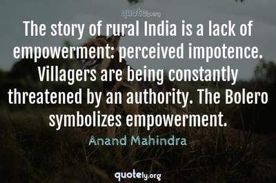 Photo Quote of The story of rural India is a lack of empowerment: perceived impotence. Villagers are being constantly threatened by an authority. The Bolero symbolizes empowerment.