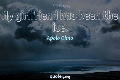 Photo Quote of My girlfriend has been the ice.