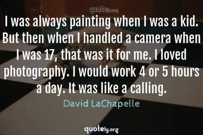 Photo Quote of I was always painting when I was a kid. But then when I handled a camera when I was 17, that was it for me. I loved photography. I would work 4 or 5 hours a day. It was like a calling.