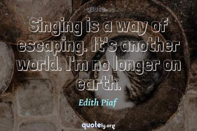 Photo Quote of Singing is a way of escaping. It's another world. I'm no longer on earth.