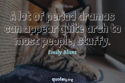 Photo Quote of A lot of period dramas can appear quite arch to most people, stuffy.