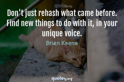Photo Quote of Don't just rehash what came before. Find new things to do with it, in your unique voice.