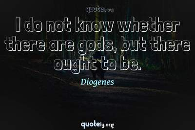 Photo Quote of I do not know whether there are gods, but there ought to be.