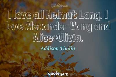 Photo Quote of I love all Helmut Lang. I love Alexander Wang and Alice+Olivia.