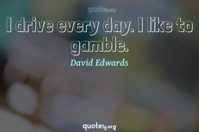 Photo Quote of I drive every day. I like to gamble.