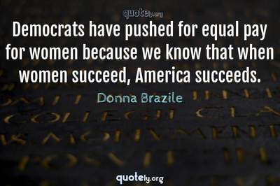 Photo Quote of Democrats have pushed for equal pay for women because we know that when women succeed, America succeeds.