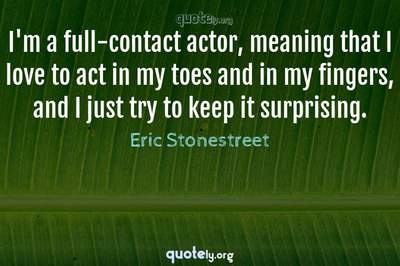 Photo Quote of I'm a full-contact actor, meaning that I love to act in my toes and in my fingers, and I just try to keep it surprising.