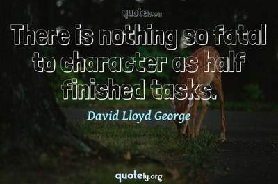 Photo Quote of There is nothing so fatal to character as half finished tasks.