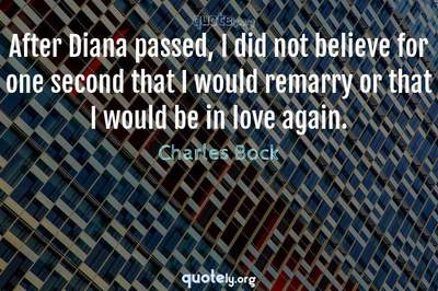 Photo Quote of After Diana passed, I did not believe for one second that I would remarry or that I would be in love again.
