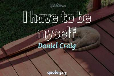 Photo Quote of I have to be myself.