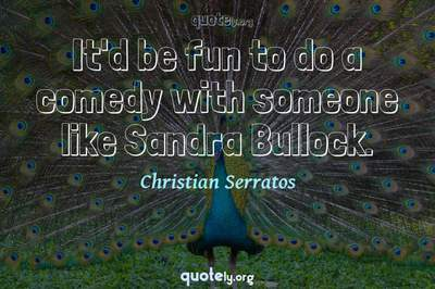 Photo Quote of It'd be fun to do a comedy with someone like Sandra Bullock.