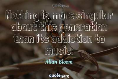 Photo Quote of Nothing is more singular about this generation than its addiction to music.