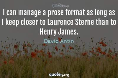 Photo Quote of I can manage a prose format as long as I keep closer to Laurence Sterne than to Henry James.